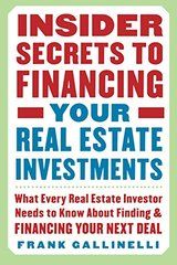 Insider Secrets To Financing Your Real Estate Investments: What Every Real Estate Investor Needs to Know About Finding and Financing Your Next Deal by Gallinelli, Frank