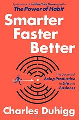 Smarter Faster Better: The Secrets of Being Productive in Life and Business by Duhigg, Charles