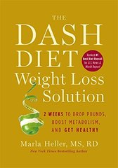 The Dash Diet Weight Loss Solution: 2 Weeks to Drop Pounds, Boost Metabolism and Get Healthy by Heller, Marla