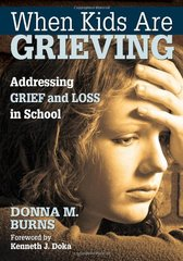 When Kids Are Grieving: Addressing Grief and Loss in School by Burns, Donna M./ Doka, Kenneth J. (FRW)