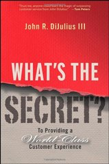 What's the Secret?: To Providing a World-Class Customer Experience by Dijulius, John R., III