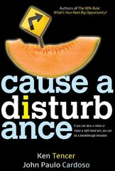 Cause a Disturbance: If You Can Slice a Melon or Make a Right-Hand Turn, You Can Be a Breakthrough Innovator by Tencer, Ken/ Cardoso, John Paulo