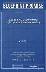 Blueprint Promise: How to Build Blueprints That Reflect Your Subconscious Thinking by Gilmore, Orville, Jr.