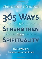 365 Ways to Strengthen Your Spirituality: Simple Ways to Connect With the Divine by Chauran, Alexandra
