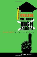 College Without High School: A Teenager's Guide to Skipping High School and Going to College by Boles, Blake