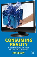 Consuming Reality: The Commercialization of Factual Entertainment by Deery, June