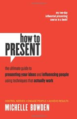How to Present: The Ultimate Guide to Presenting Your Ideas and Influencing People Using Techniques That Actually Work by Bowden, Michelle