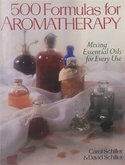 500 Formulas for Aromatherapy: Mixing Essential Oils for Every Use by Schiller, Carol/ Schiller, David