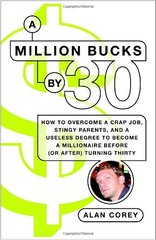 A Million Bucks by 30: How to Overcome a Crap Job, Stingy Parents, and a Liberal Arts Degree to Become a Millionaire Before (Or After) Turning Thirty