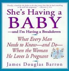 She's Having a Baby: And I'm Having a Breakdown : What Every Man Needs to Know-And Do-When the Woman He Loves Is Pregnant by Barron, James Douglas