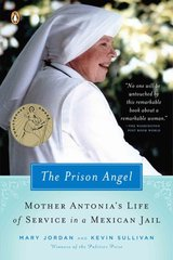 The Prison Angel: Mother Antonia's Journey from Beverly Hills to a Life of Service in a Mexican Jail by Jordan, Mary/ Sullivan, Kevin