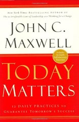 Today Matters: 12 Daily Practices to Guarantee Tomorrow's Success by Maxwell, John C.