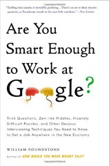 Are You Smart Enough to Work at Google?: Trick Questions, Zen-like Riddles, Insanely Difficult Puzzles, and Other Devious Interviewing Techniques You Need to Know to Get a Job Anywhere in the by Poundstone, William