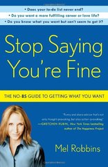 Stop Saying You're Fine: The No-BS Guide to Getting What You Want by Robbins, Mel