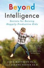 Beyond Intelligence: Secrets for Raising Happily Productive Kids by Matthews, Dona, Ph.d./ Foster, Joanne