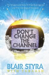 Don't Change the Channel: The Wisdom and Story of a Spiritual Channel and the Teachings of His Guide by Styra, Blair/ Tabaash (CON)