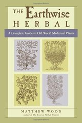 The Earthwise Herbal: A Complete Guide to Old World Medicinal Plants by Wood, Matthew