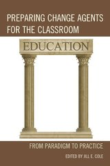 Preparing Change Agents for the Classroom: From Paradigm to Practice by Cole, Jill E.
