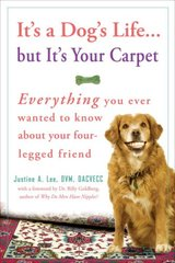 It's a Dog's Life...but It's Your Carpet: Everything You Ever Wanted to Know About Your Four-Legged Friend by Lee, Justine A.