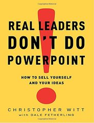 Real Leaders Don't Do PowerPoint: How to Sell Yourself and Your Ideas by Witt, Christopher/ Fetherling, Dale