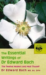 The Essential Writings of Dr. Edward Bach: The Twelve Healers And other Remedies & Heal Thyself