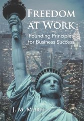 Freedom at Work: Founding Principles for Business Success by Murff, J. M.