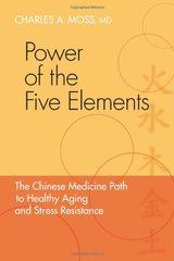 Power of the Five Elements: The Chinese Medicine Path to Healthy Aging and Stress Resistance by Moss, Charles A., M.D.