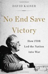 No End Save Victory: How FDR Led the Nation into War by Kaiser, David