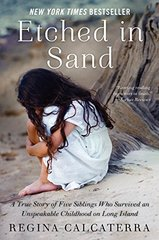 Etched in Sand: A True Story of Five Siblings Who Survived an Unspeakable Childhood on Long Island by Calcaterra, Regina
