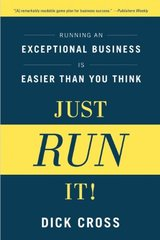 Just Run It!: Running an Exceptional Business Is Easier Than You Think by Cross, Dick