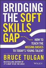 Bridging the Soft Skills Gap: How to Teach the Missing Basics to Today's Young Talent by Tulgan, Bruce
