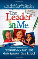 The Leader in Me: How Schools Around the World Are Inspiring Greatness, One Child at a Time by Covey, Stephen R./ Covey, Sean/ Summers, Muriel/ Hatch, David K.