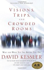 Visions, Trips, and Crowded Rooms: Who and What You See Before You Die by Kessler, David