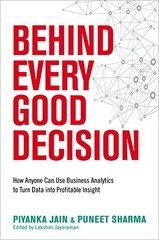Behind Every Good Decision: How Anyone Can Use Business Analytics to Turn Data into Profitable Insight by Jain, Piyanka/ Sharma, Puneet/ Jayaraman, Lakshmi (EDT)