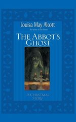 The Abbot's Ghost: Or Maurice's Treherne's Temptation: A Christmas Story by Alcott, Louisa May
