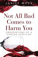 Not All Bad Comes to Harm You: Observations of a Cancer Survivor by Mock, Janice