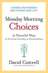 Monday Morning Choices: 12 Powerful Ways to Go from Everyday to Extraordinary by Cottrell, David