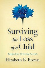 Surviving the Loss of a Child: Support for Grieving Parents by Brown, Elizabeth B.