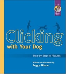 Clicking With Your Dog: Step-By-Step in Pictures by Tillman, Peggy