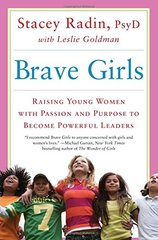 Brave Girls: Raising Young Women with Passion and Purpose to Become Powerful Leaders by Radin, Stacey/ Goldman, Leslie (CON)