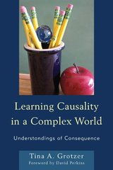 Learning Causality in a Complex World: Understandings of Consequence by Grotzer, Tina A.