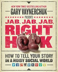 Jab, Jab, Jab, Right Hook: How to Tell Your Story in a Noisy Social World by Vaynerchuk, Gary