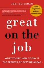 Great on the Job: What to Say, How to Say it: The Secrets to Getting Ahead by Glickman, Jodi