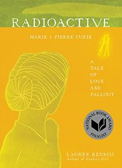 Radioactive: Marie & Pierre Curie: a Tale of Love and Fallout by Redniss, Lauren