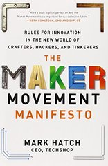 The Maker Movement Manifesto: Rules for Innovation in the New World of Crafters, Hackers, and Tinkerers by Hatch, Mark