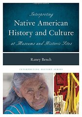 Interpreting Native American History and Culture at Museums and Historic Sites by Bench, Raney