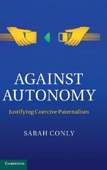 Against Autonomy: Justifying coercive paternalism by Conly, Sarah
