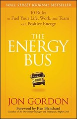 The Energy Bus: 10 Rules to Fuel Your Life, Work, and Team with Positive Energy by Gordon, Jon