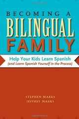 Becoming a Bilingual Family: Help Your Kids Learn Spanish (And Learn Spanish Yourself in the Process) by Marks, Stephen/ Marks, Jeffrey