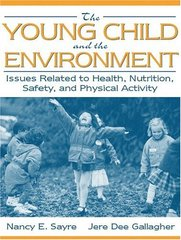 The Young Child and the Environment: Issues Related to Health, Nutrition, Safety, and Physical Activity by Sayre, Nancy E./ Gallagher, Jere Dee